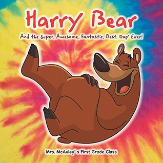 Harry Bear: And the Super, Awesome, Fantastic, Best, Day Ever! Mrs. McAuley s First Grade Class