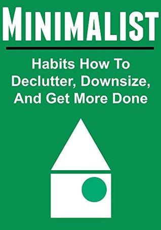 Minimalist: Habits How To Declutter, Downsize, And Get More Done: (Minimalist, Minimalist Tips, Minimalist Book,Minimalist Living,The Minimalist Budget) Tuba Ahmet
