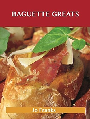 Baguette Greats: Delicious Baguette Recipes, The Top 78 Baguette Recipes Jo Franks