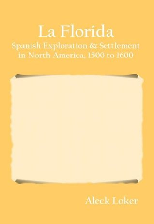 La Florida: Spanish Exploration & Settlement in North America, 1500 to 1600  by  Aleck Loker