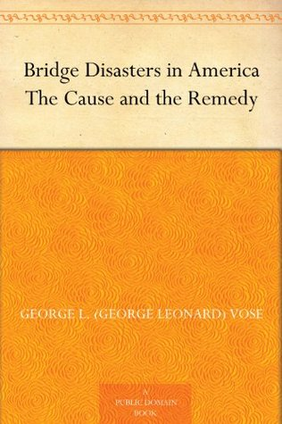 Bridge Disasters in America The Cause and the Remedy  by  George L. (George Leonard) Vose