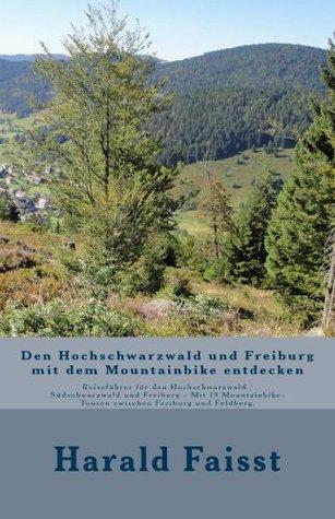 Den Hochschwarzwald und Freiburg mit dem Mountainbike entdecken: Reiseführer für den Hochschwarzwald / Südschwarzwald und Freiburg - Mit 15 Mountainbike-Touren ... Reisefuehrer Schwarzwald) Harald Faisst