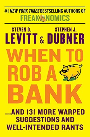 When to Rob a Bank: ...And 131 More Warped Suggestions and Well-Intended Rants  by  Steven D. Levitt