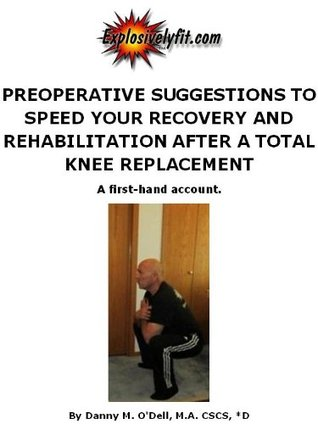 Preoperative Suggestions to Speed Your Recovery and Rehabilitation after a Total Knee Replacement, A first-hand account.  by  Danny ODell