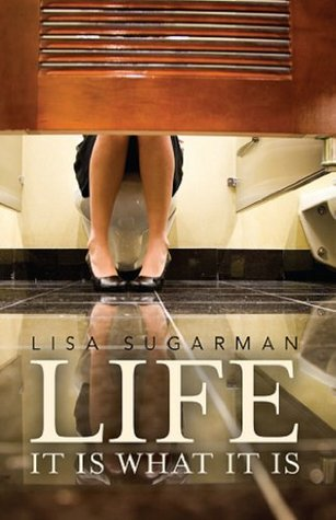LIFE: It Is What It Is  by  Lisa Sugarman