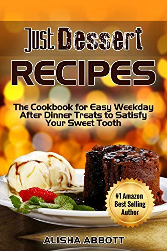 Just Dessert Recipes: The Cookbook For Easy Weekday After Dinner Treats To Satisfy Your Sweet Tooth Alisha Abbott