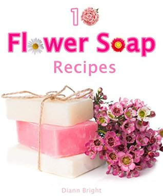 10 Fun and Easy Homemade Flower Soap: Make your own natural soaps from fragrant flowers 2 Diann Bright