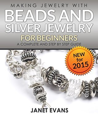 Making Jewelry With Beads And Silver Jewelry For Beginners : A Complete and Step  by  Step Guide: (Special 2 In 1 Exclusive Edition) by Janet Evans