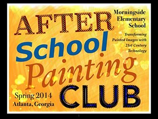 MES After School Painting Club - Art Only Spring 2014 Edition: Transforming Painted Images with 21st Century Technology J. K. Glorvigen