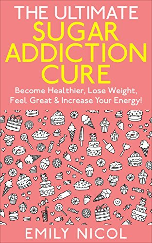 Sugar: Addiction! - The Ultimate Sugar Addiction Cure: The Step Step Process on How to Beat Sugar Addiction Forever in 21 Days or Less! by Emily Nicol