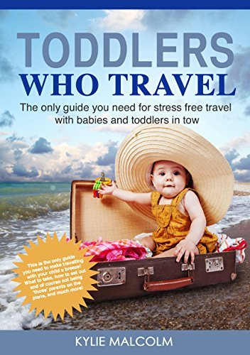 Toddlers Who Travel: The only guide you need for stress free travel with babies and toddlers in tow.  by  Kylie Malcolm