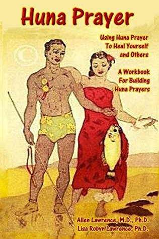 Huna Prayer: Using Huna Prayer To Heal Your Self And Others: A Workbook for Building Huna Prayers  by  Allen Lawrence