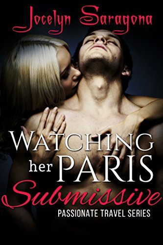 Watching her Paris Submissive: Passionate Travel Series  by  Jocelyn Saragona