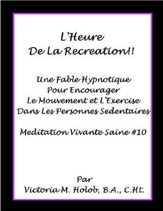 LHEURE DE LA RECREATION!!, Une Fable Hypnotique Pour Encourager Le Mouvement et LExercise Dans Les Personnes Sedentaires, Meditation Vivante Saine #10 Victoria M. Holob