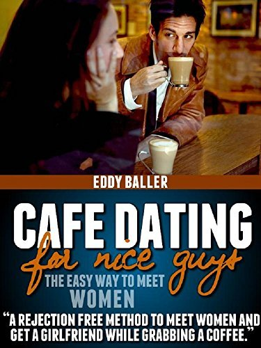 Cafe Dating For Nice Guys: The Easy Way To Meet Women Eddy Baller
