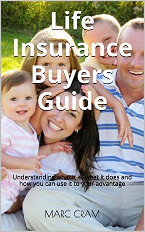 Life Insurance Buyers Guide: Understanding what it is, what it does and how you can use it to your advantage Marc Cram