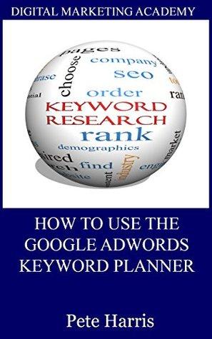 How To Use The Google Keyword Planner (Digital Marketing Academy Book 1) Pete Harris