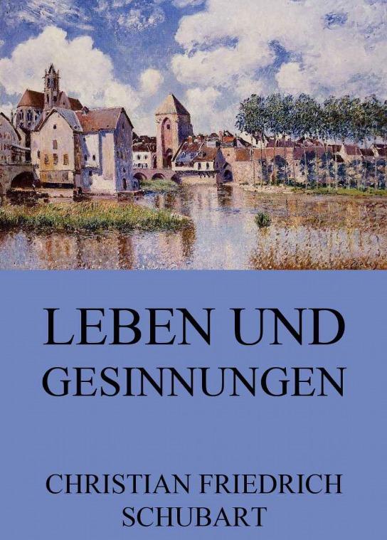 Leben Und Gesinnungen: Von Ihm Selbst Im Kerker Aufgesetzt Christian Friedrich Daniel Schubart