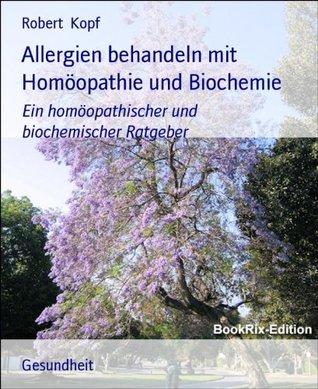 Allergien behandeln mit Homöopathie und Biochemie: Ein homöopathischer und biochemischer Ratgeber Robert Kopf