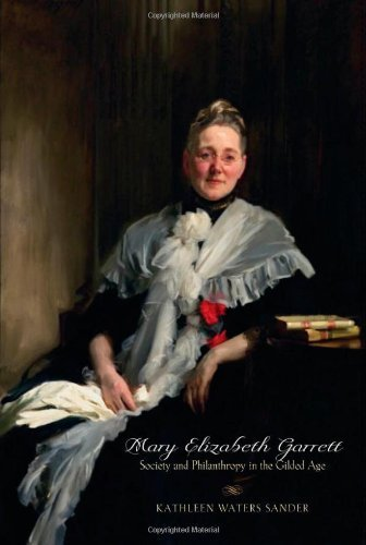 Mary Elizabeth Garrett: Society and Philanthropy in the Gilded Age Kathleen Waters Sander