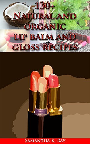 130+ Natural and organic lip balm and gloss recipes: Organic Lip Balms Made Easy: Nourish, Rejuvenate and Protect Your Lips with Natural Homemade Lip Balm Recipes Samatha K. Ray