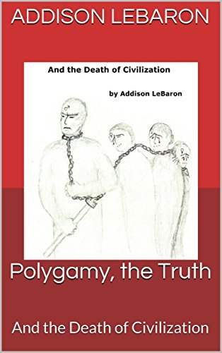 Polygamy, the Truth: And the Death of Civilization  by  Addison Lebaron
