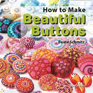 How to Make Beautiful Buttons  by  Beate Schmitz