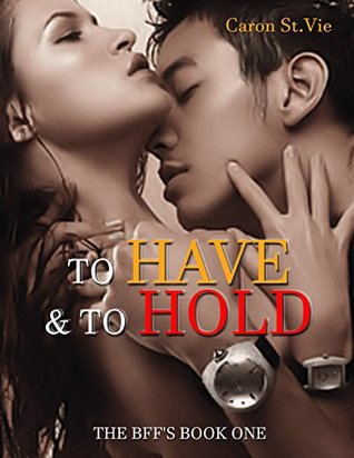 To Have & To Hold: THE BFFS BOOK ONE  by  Caron St.Vie