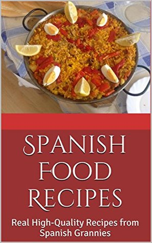 Spanish Food Recipes: Real High-Quality Recipes from Spanish Grannies Laura Garcia