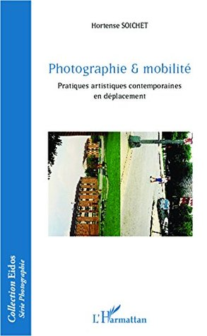 Photographie & mobilité: Pratiques artistiques contemporaines en déplacement  by  Hortense Soichet