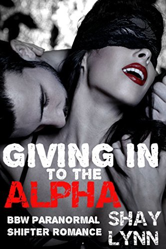 Giving In to the Alpha (BBW Paranormal Shifter Romance) Shay Lynn