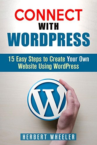 Connect With WordPress: 15 Easy Steps to Create Your Own Website Using WordPress Herbert Wheeler