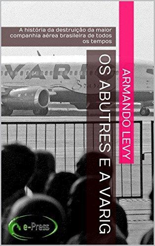 Os abutres e a VARIG: A história da destruição da maior companhia aérea brasileira de todos os tempos Armando Levy