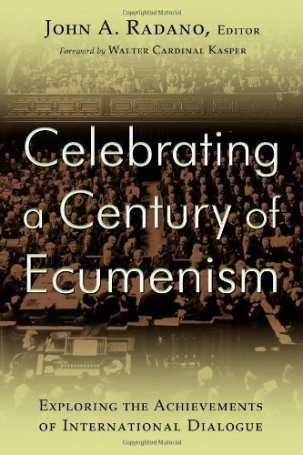 Celebrating a Century of Ecumenism: Exploring the Achievements of International Dialogue  by  John A. Radano