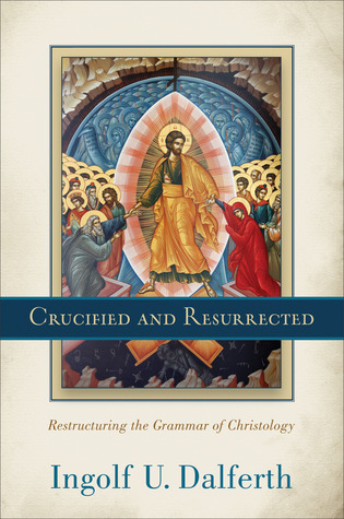 Crucified and Resurrected: Restructuring the Grammar of Christology  by  Ingolf U. Dalferth