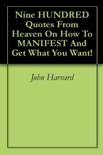 Nine HUNDRED Quotes From Heaven On How To MANIFEST And Get What You Want!  by  John Harvard