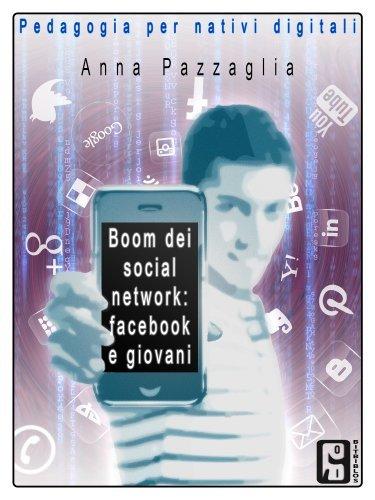 Boom dei social network: facebook e giovani (Pedagogia per nativi digitali Vol. 2) Anna Pazzaglia