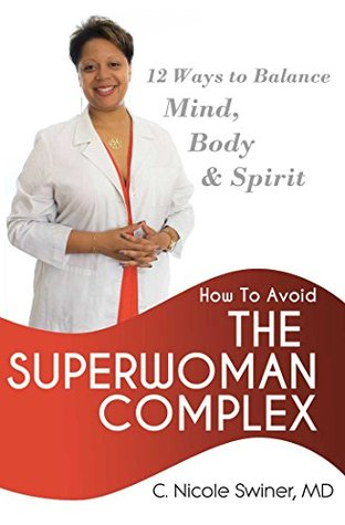 How to Avoid the Superwoman Complex: 12 Ways to Balance Mind, Body & Spirit  by  C. Nicole Swiner