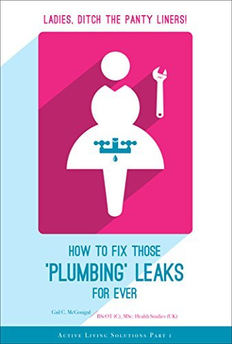 LADIES, DITCH THE PANTY-LINERS: How to Fix Those Plumbing Leaks FOR EVER (Active Living Solutions Book 1)  by  Gail McGonigal