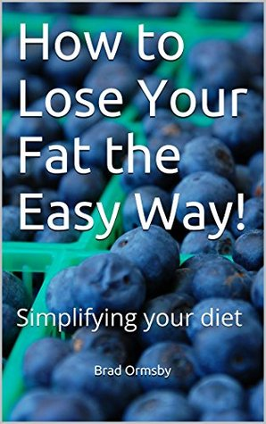 How To Lose Your Fat The Easy Way!: Simplifying your diet  by  Brad Ormsby