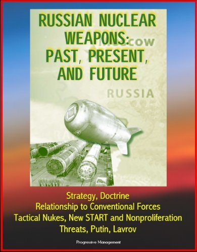 Russian Nuclear Weapons: Past, Present, and Future - Strategy, Doctrine, Relationship to Conventional Forces, Tactical Nukes, New START and Nonproliferation, Threats, Putin, Lavrov U.S. Government