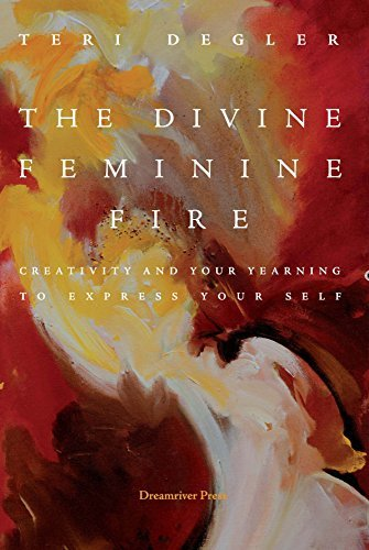 The Divine Femine Fire: Creativity and Your Yearning to Express Your Self  by  Teri Degler
