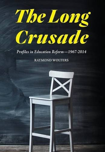 The Long Crusade: Profiles in Education Reform, 1967-2014 Raymond Wolters