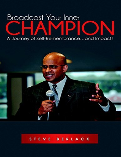Broadcast Your Inner Champion: A Journey of Self-Remembrance...and Impact! Steve Berlack