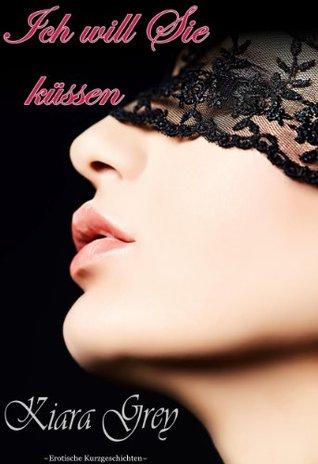 Ich will Sie küssen * Bett - Geflüster 38 - erotische & lustvolle Verführung, Erotik, Lust, Liebe, Leidenschaft, und Sex Phantasien Geschichten Kiara Grey