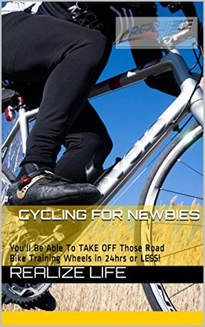 Realize Life Cycling for Newbies: Youll Be Able To TAKE OFF Those Road Bike Training Wheels in 24hrs or LESS!  by  Crystal Nadeau