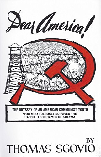 Dear America, Why I Turned Against Communism, The Odyssey of an American Communist Youth Who Miraculously Survived the Harsh Labor Camps of Kolyma, Siberia Tomas Sgovio
