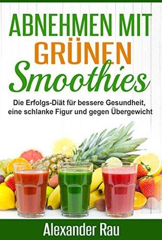 Abnehmen mit Grünen Smoothies: Die Erfolgs-Diät für bessere Gesundheit, eine schlanke Figur und gegen Übergewicht Alexander Rau