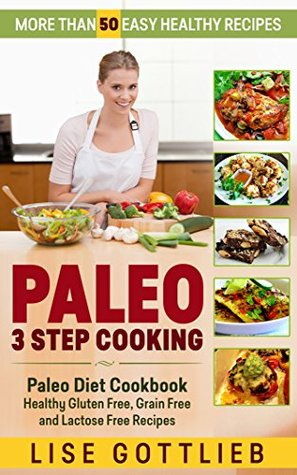 Paleo 3 Step Cooking: More Than 50 Easy Healthy Recipes: Paleo Diet Cookbook - Healthy Gluten Free, Grain Free and Lactose Free Recipes (Awesome Paleo Recipes 1) Lise Gottlieb
