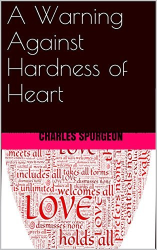A Warning Against Hardness of Heart Charles Haddon Spurgeon